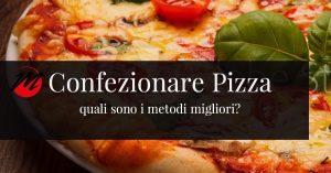 Quali sono i modi principali per confezionare pizza