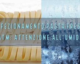 Confezionamento pasta fresca in atm : attenzione all'umidità